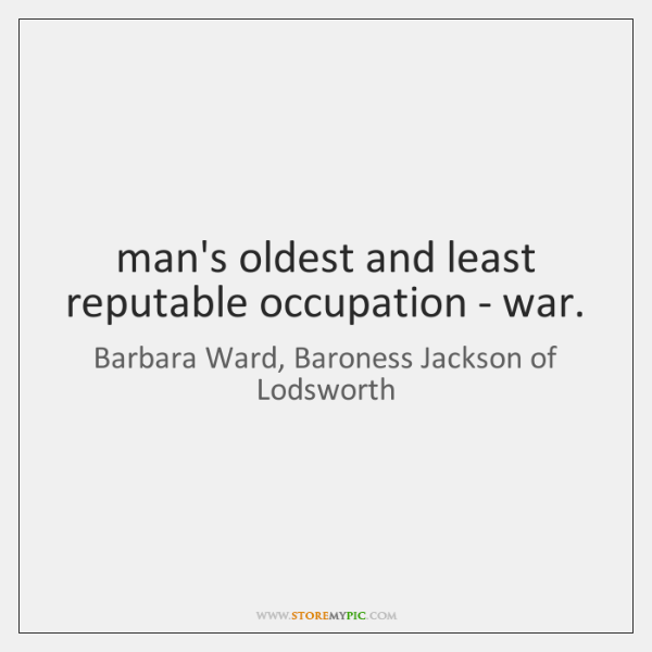 man's oldest and least reputable occupation - war.