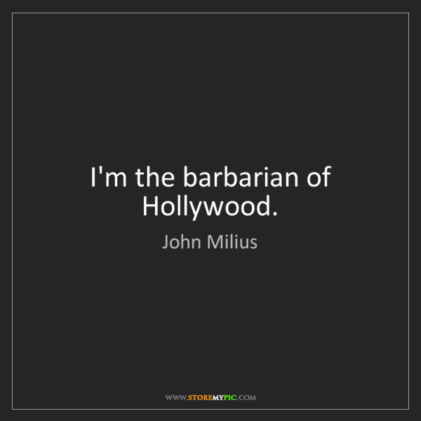 John Milius: I'm the barbarian of Hollywood.