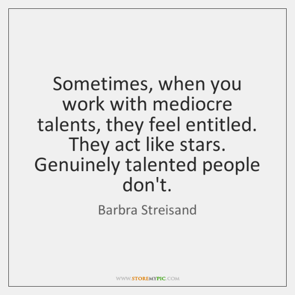 Sometimes, when you work with mediocre talents, they feel entitled. They act ...