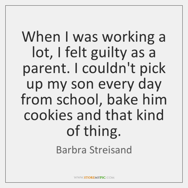 When I was working a lot, I felt guilty as a parent. ...