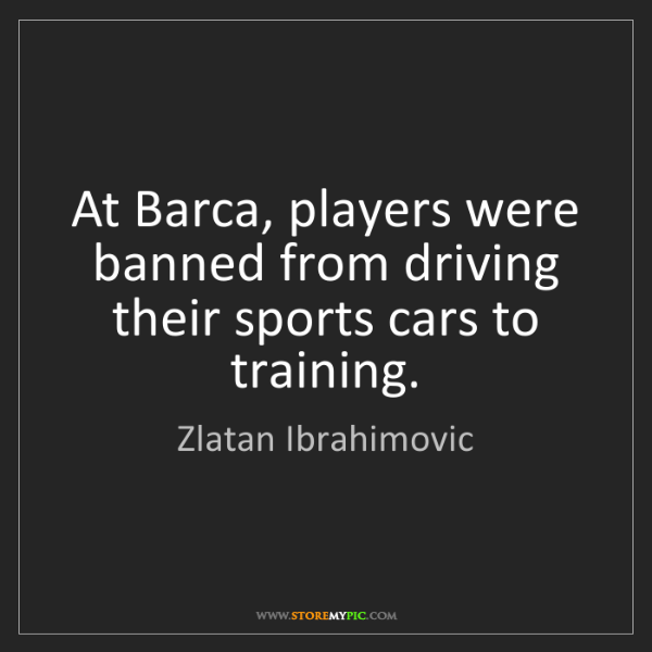 Zlatan Ibrahimovic: At Barca, players were banned from driving their sports...