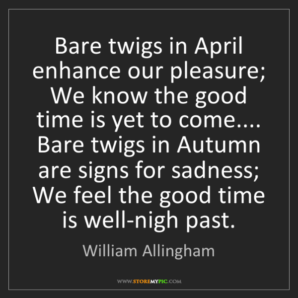 William Allingham: Bare twigs in April enhance our pleasure; We know the...