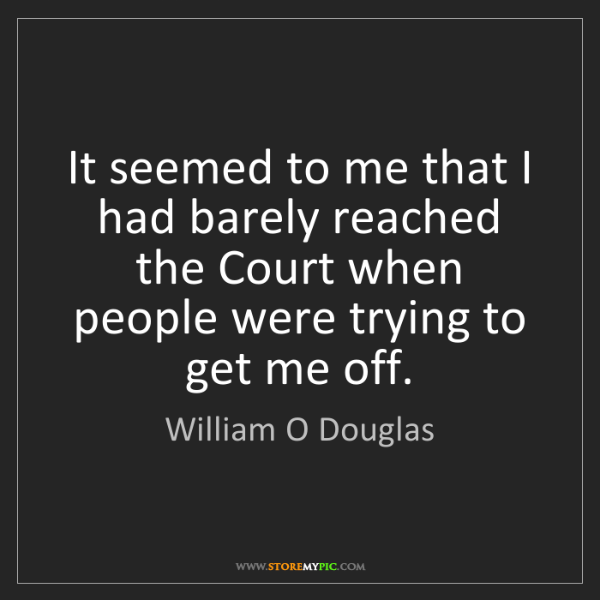 William O Douglas: It seemed to me that I had barely reached the Court when...
