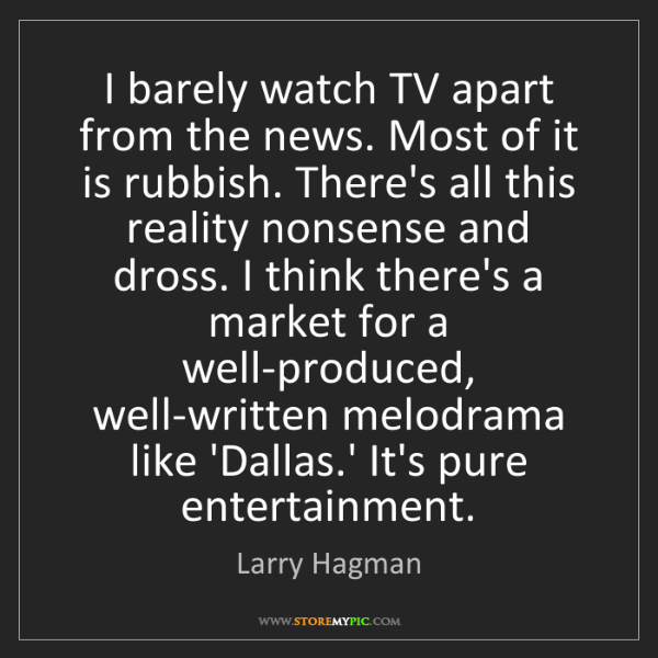 Larry Hagman: I barely watch TV apart from the news. Most of it is...