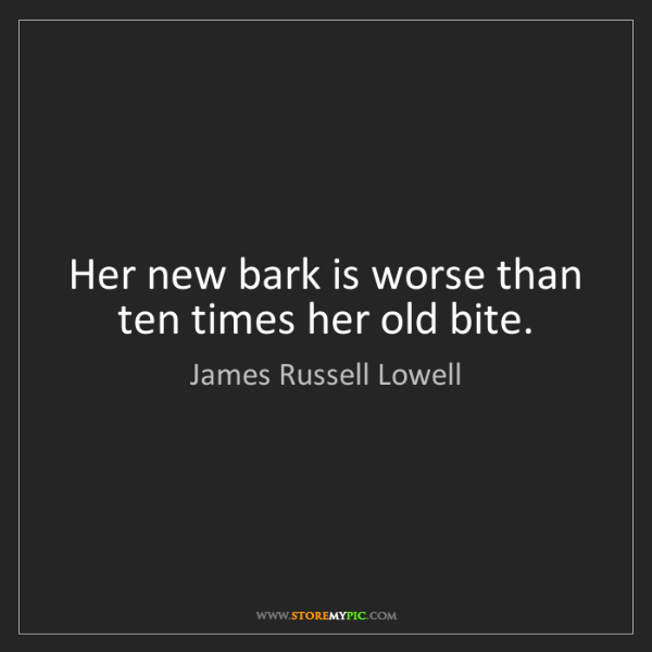 James Russell Lowell: Her new bark is worse than ten times her old bite.