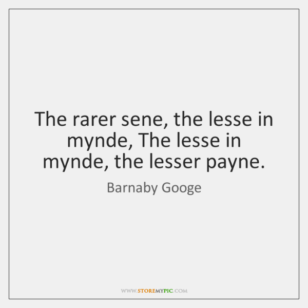 The rarer sene, the lesse in mynde, The lesse in mynde, the ...