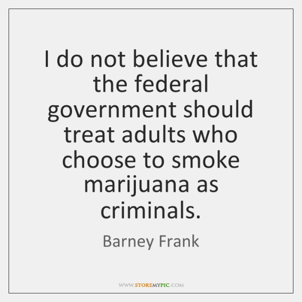 I do not believe that the federal government should treat adults who ...