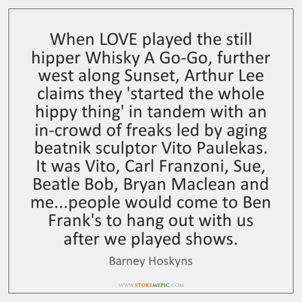 When LOVE played the still hipper Whisky A Go-Go, further west along ...