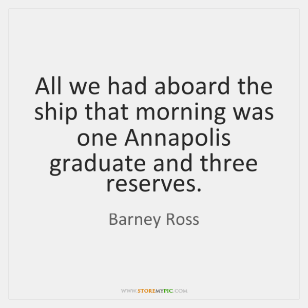 All we had aboard the ship that morning was one Annapolis graduate ...