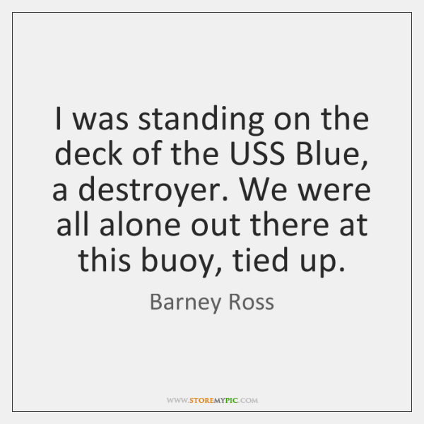 I was standing on the deck of the USS Blue, a destroyer. ...