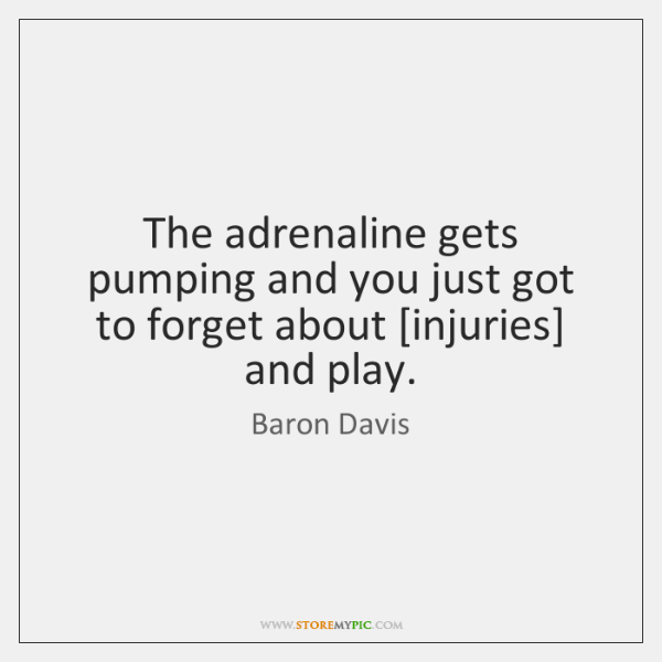 The adrenaline gets pumping and you just got to forget about [injuries] ...