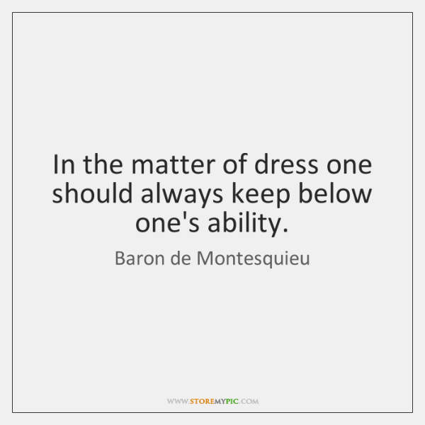 In the matter of dress one should always keep below one's ability.