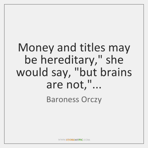 "Money and titles may be hereditary,"" she would say, ""but brains are ..."
