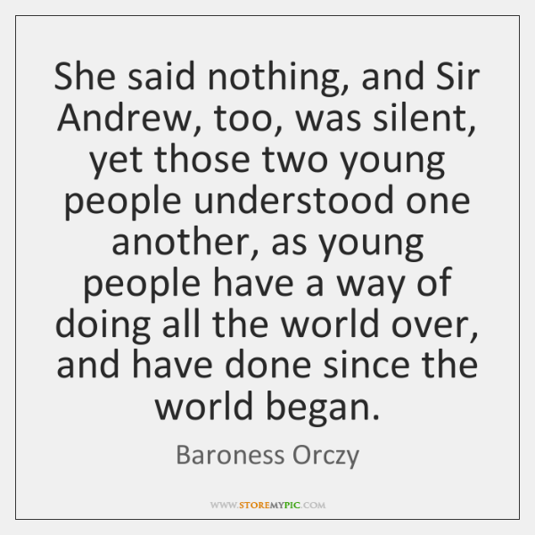 She said nothing, and Sir Andrew, too, was silent, yet those two ...