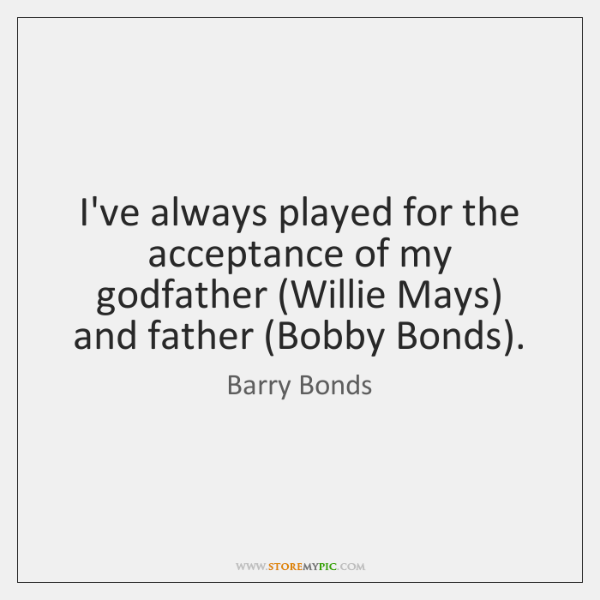 I've always played for the acceptance of my godfather (Willie Mays) and ...