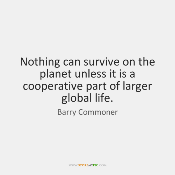 Nothing can survive on the planet unless it is a cooperative part ...