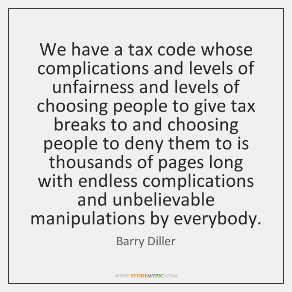 We have a tax code whose complications and levels of unfairness and ...