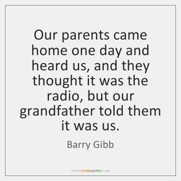 Our parents came home one day and heard us, and they thought ...
