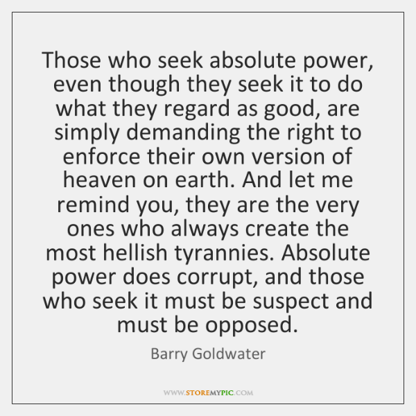 Those who seek absolute power, even though they seek it to do ...
