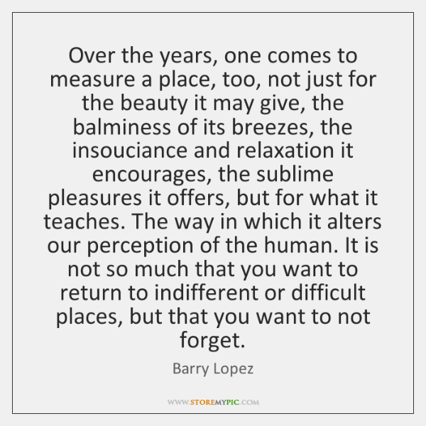 Over the years, one comes to measure a place, too, not just ...