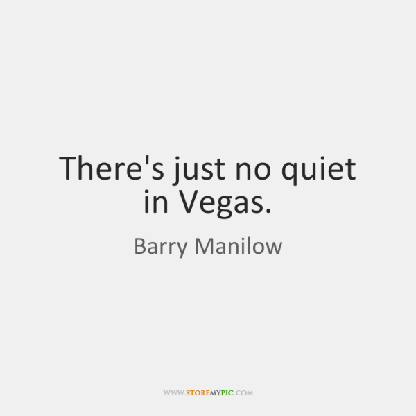 There's just no quiet in Vegas.