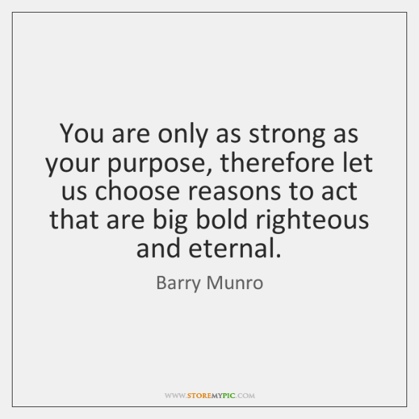 You are only as strong as your purpose, therefore let us choose ...