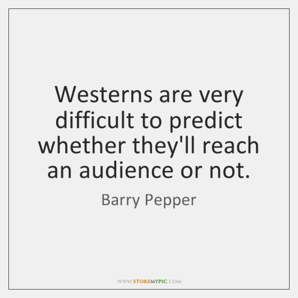 Westerns are very difficult to predict whether they'll reach an audience or ...