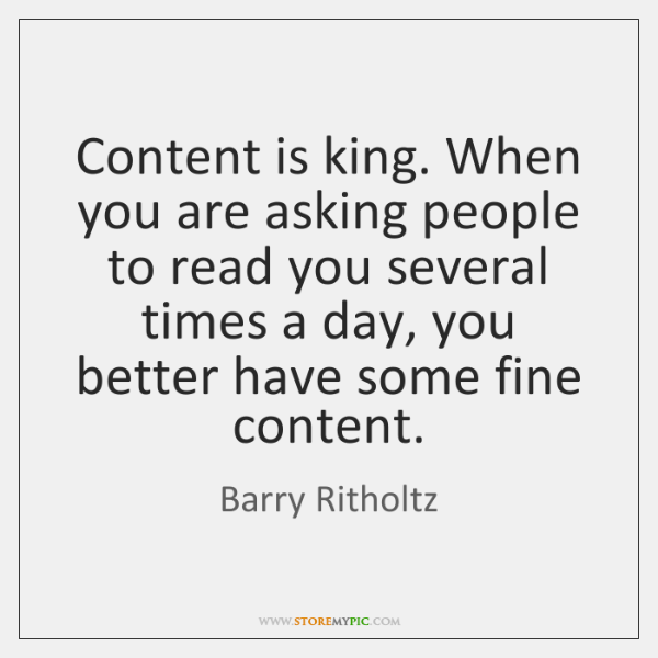 Content is king. When you are asking people to read you several ...