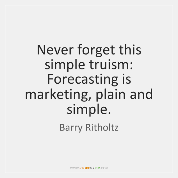 Never forget this simple truism: Forecasting is marketing, plain and simple.