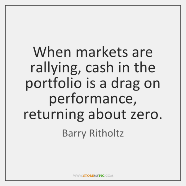 When markets are rallying, cash in the portfolio is a drag on ...