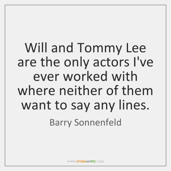 Will and Tommy Lee are the only actors I've ever worked with ...