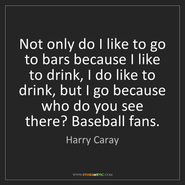 Harry Caray: Not only do I like to go to bars because I like to drink,...