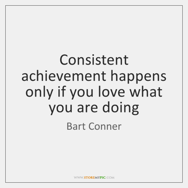 Consistent achievement happens only if you love what you are doing