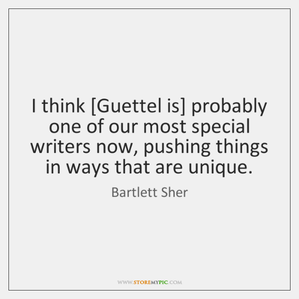 I think [Guettel is] probably one of our most special writers now, ...