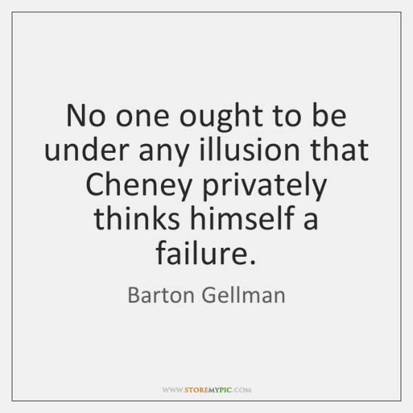 No one ought to be under any illusion that Cheney privately thinks ...