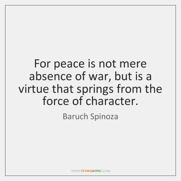 For peace is not mere absence of war, but is a virtue ...