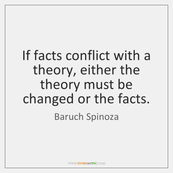 If facts conflict with a theory, either the theory must be changed ...