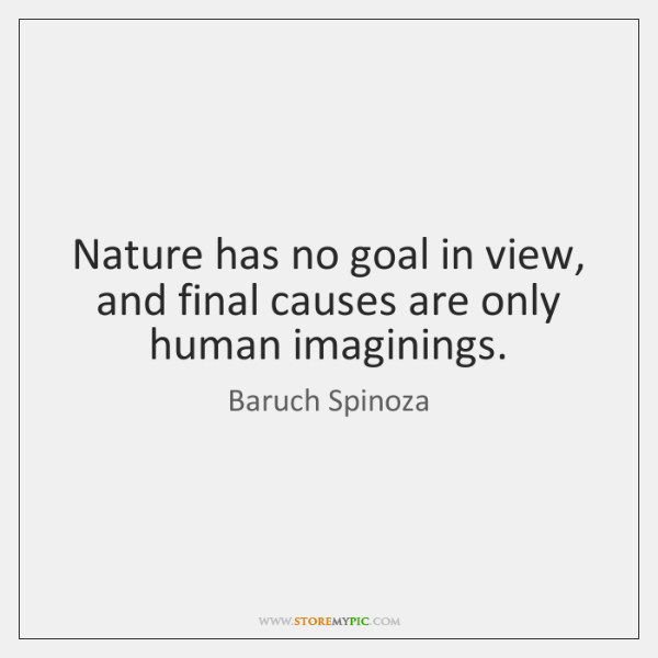 Nature has no goal in view, and final causes are only human ...