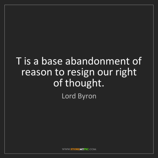 Lord Byron: T is a base abandonment of reason to resign our right...