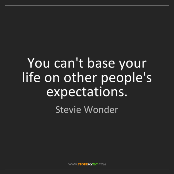 Stevie Wonder: You can't base your life on other people's expectations.