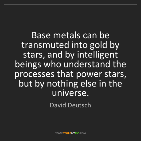 David Deutsch: Base metals can be transmuted into gold by stars, and...