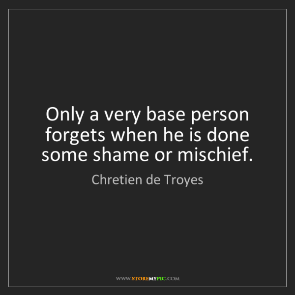 Chretien de Troyes: Only a very base person forgets when he is done some...