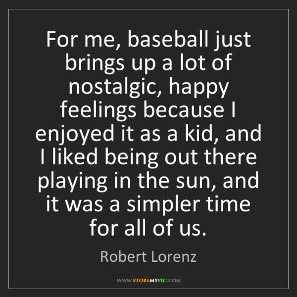 Robert Lorenz: For me, baseball just brings up a lot of nostalgic, happy...