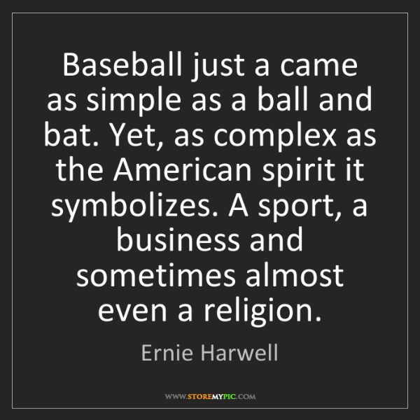 Ernie Harwell: Baseball just a came as simple as a ball and bat. Yet,...