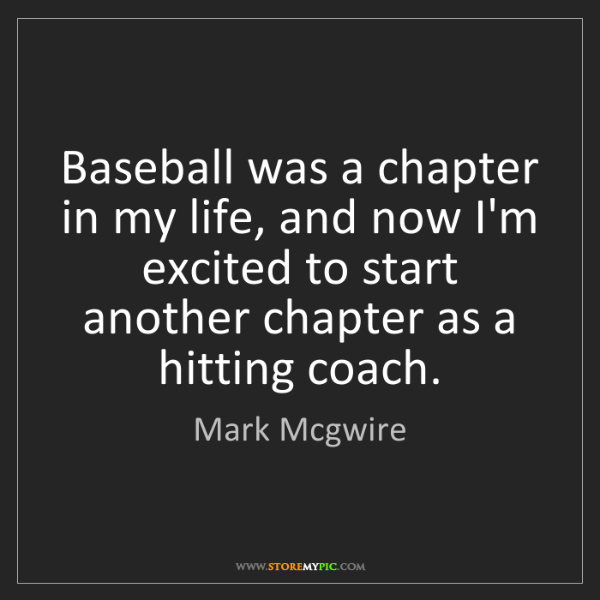 Mark Mcgwire: Baseball was a chapter in my life, and now I'm excited...