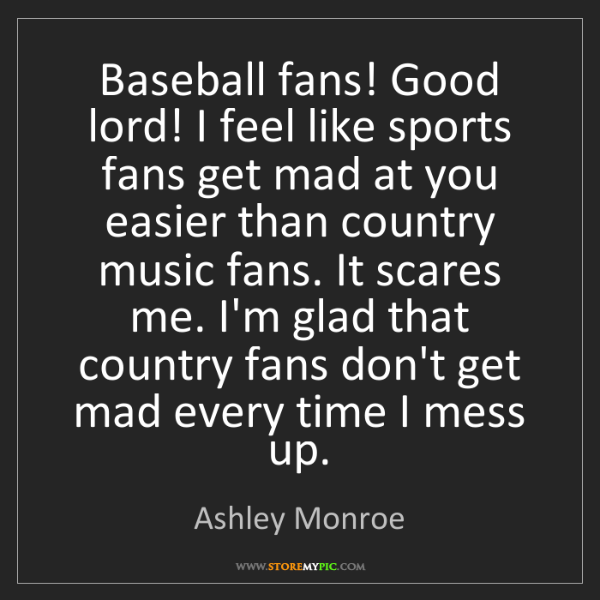 Ashley Monroe: Baseball fans! Good lord! I feel like sports fans get...