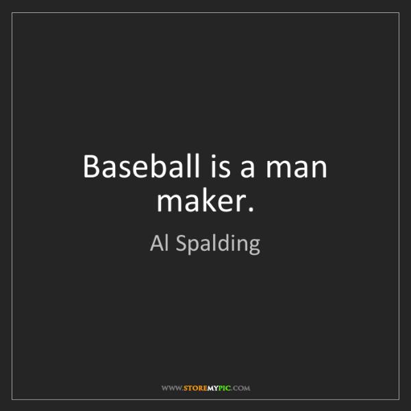 Al Spalding: Baseball is a man maker.