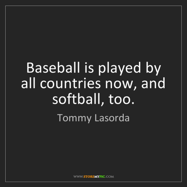 Tommy Lasorda: Baseball is played by all countries now, and softball,...