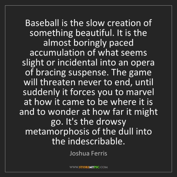 Joshua Ferris: Baseball is the slow creation of something beautiful....