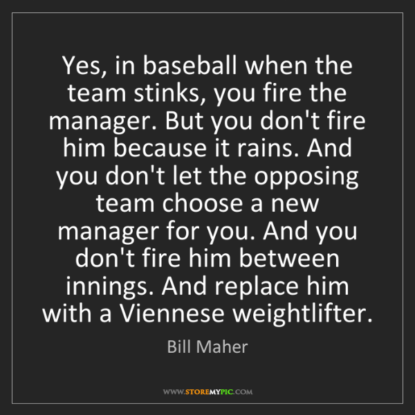 Bill Maher: Yes, in baseball when the team stinks, you fire the manager....